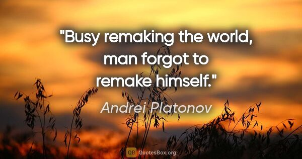 "Andrei Platonov quote: ""Busy remaking the world, man forgot to remake himself."""