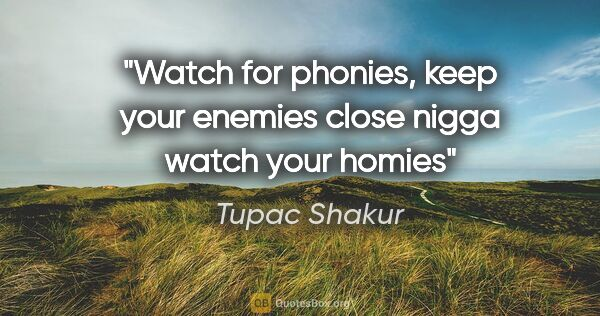 "Tupac Shakur quote: ""Watch for phonies, keep your enemies close nigga watch your..."""