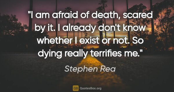 "Stephen Rea quote: ""I am afraid of death, scared by it. I already don't know..."""