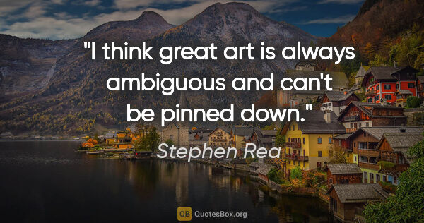 "Stephen Rea quote: ""I think great art is always ambiguous and can't be pinned down."""