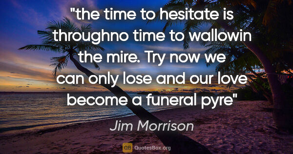 "Jim Morrison quote: ""the time to hesitate is throughno time to wallowin the mire...."""