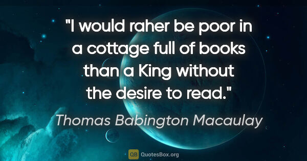 "Thomas Babington Macaulay quote: ""I would raher be poor in a cottage full of books than a King..."""