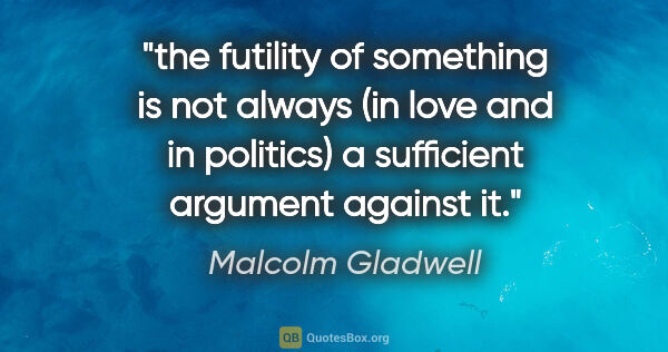 "Malcolm Gladwell quote: ""the futility of something is not always (in love and in..."""