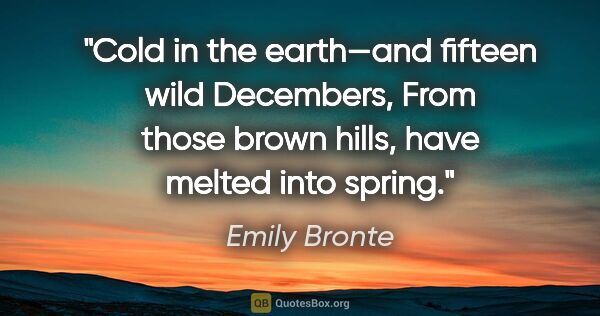 "Emily Bronte quote: ""Cold in the earth—and fifteen wild Decembers, From those brown..."""