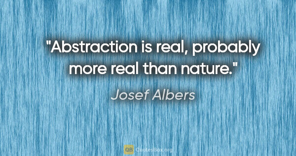 "Josef Albers quote: ""Abstraction is real, probably more real than nature."""