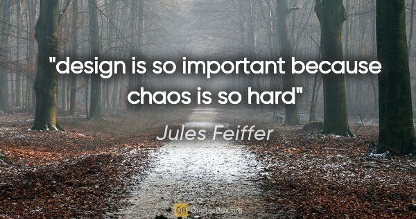 "Jules Feiffer quote: ""design is so important because chaos is so hard"""