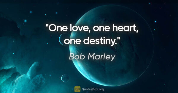 "Bob Marley quote: ""One love, one heart, one destiny."""