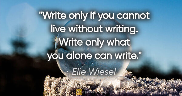 "Elie Wiesel quote: ""Write only if you cannot live without writing. Write only what..."""