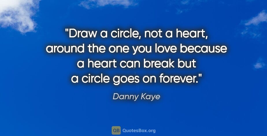 "Danny Kaye quote: ""Draw a circle, not a heart, around the one you love because a..."""