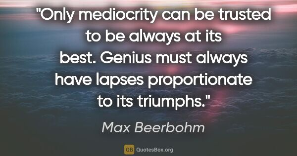 "Max Beerbohm quote: ""Only mediocrity can be trusted to be always at its best...."""