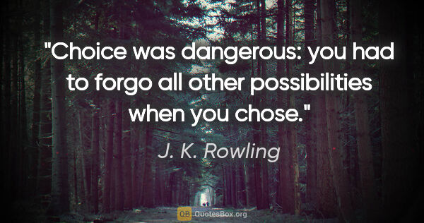 "J. K. Rowling quote: ""Choice was dangerous: you had to forgo all other possibilities..."""
