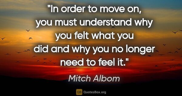 "Mitch Albom quote: ""In order to move on, you must understand why you felt what you..."""