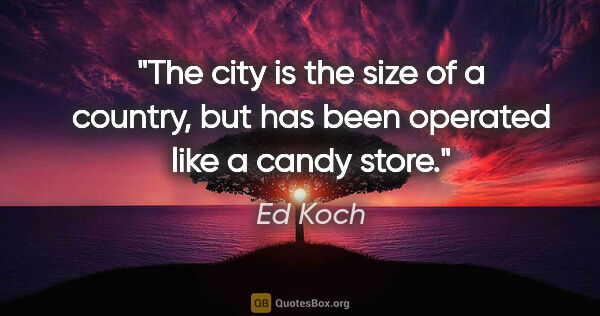 "Ed Koch quote: ""The city is the size of a country, but has been operated like..."""