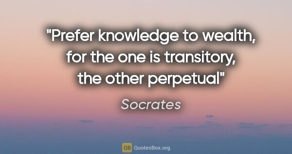 "Socrates quote: ""Prefer knowledge to wealth, for the one is transitory, the..."""