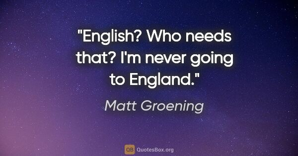 "Matt Groening quote: ""English? Who needs that? I'm never going to England."""