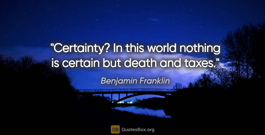 "Benjamin Franklin quote: ""Certainty? In this world nothing is certain but death and taxes."""