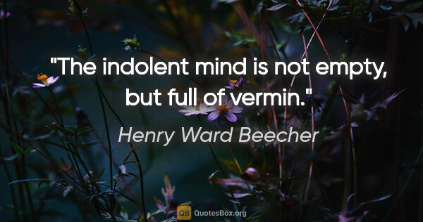"Henry Ward Beecher quote: ""The indolent mind is not empty, but full of vermin."""