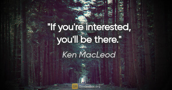 "Ken MacLeod quote: ""If you're interested, you'll be there."""