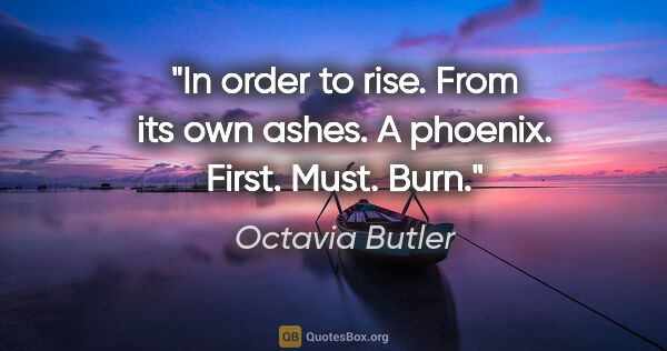 "Octavia Butler quote: ""In order to rise. From its own ashes. A phoenix. First. Must...."""