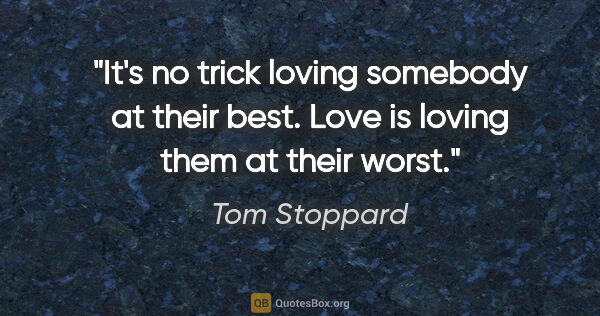 "Tom Stoppard quote: ""It's no trick loving somebody at their best. Love is loving..."""