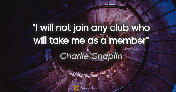 "Charlie Chaplin quote: ""I will not join any club who will take me as a member"""