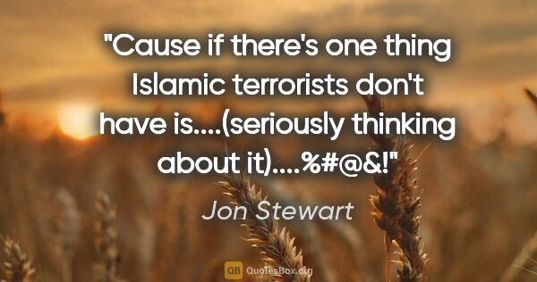 "Jon Stewart quote: ""Cause if there's one thing Islamic terrorists don't have..."""