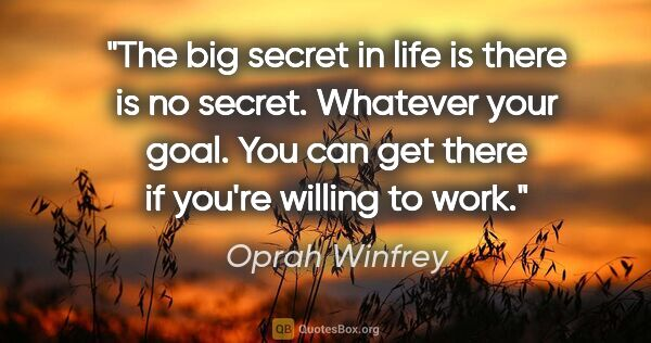 "Oprah Winfrey quote: ""The big secret in life is there is no secret. Whatever your..."""