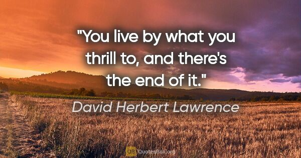 "David Herbert Lawrence quote: ""You live by what you thrill to, and there's the end of it."""