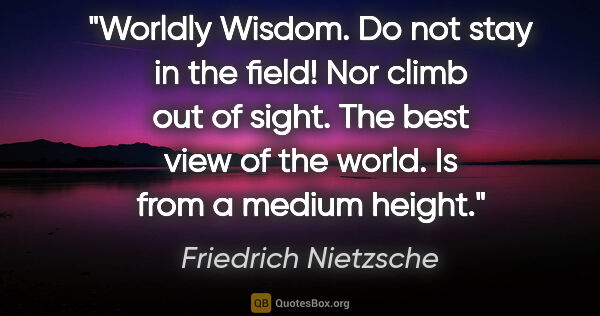 "Friedrich Nietzsche quote: ""Worldly Wisdom. Do not stay in the field! Nor climb out of..."""