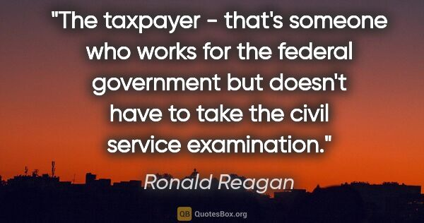 "Ronald Reagan quote: ""The taxpayer - that's someone who works for the federal..."""