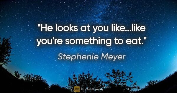"Stephenie Meyer quote: ""He looks at you like...like you're something to eat."""