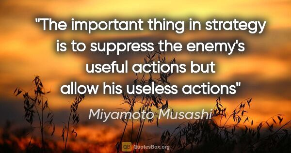 "Miyamoto Musashi quote: ""The important thing in strategy is to suppress the enemy's..."""