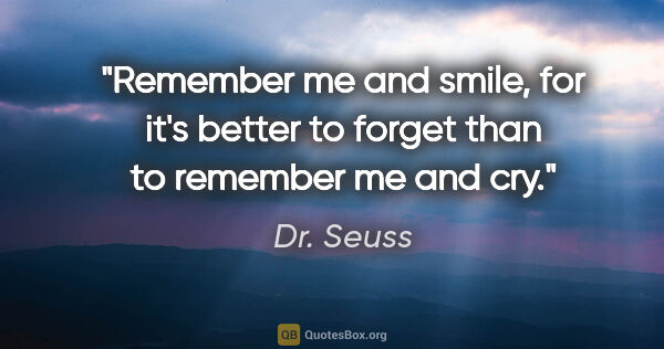 "Dr. Seuss quote: ""Remember me and smile, for it's better to forget than to..."""