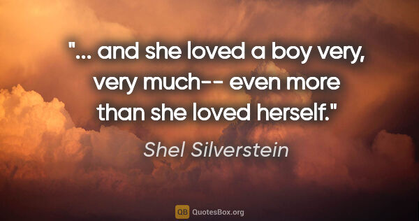 "Shel Silverstein quote: "" and she loved a boy very, very much-- even more than she..."""