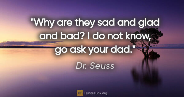 "Dr. Seuss quote: ""Why are they sad and glad and bad? I do not know, go ask your..."""