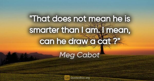 "Meg Cabot quote: ""That does not mean he is smarter than I am. I mean, can he..."""