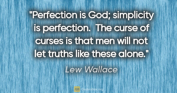 "Lew Wallace quote: ""Perfection is God; simplicity is perfection.  The curse of..."""