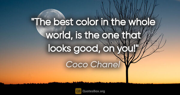 "Coco Chanel quote: ""The best color in the whole world, is the one that looks good,..."""