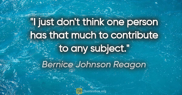 "Bernice Johnson Reagon quote: ""I just don't think one person has that much to contribute to..."""