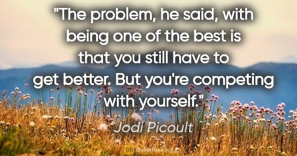 "Jodi Picoult quote: ""The problem,"" he said, ""with being one of the best is that you..."""
