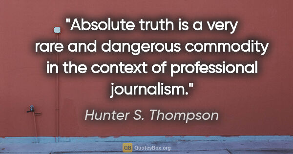 "Hunter S. Thompson quote: ""Absolute truth is a very rare and dangerous commodity in the..."""