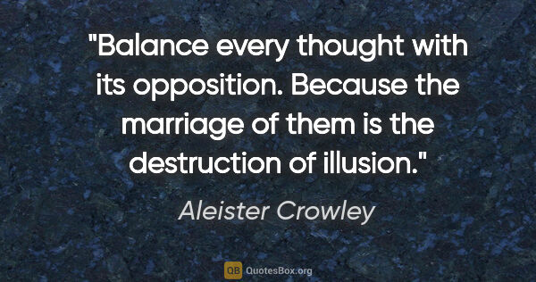 "Aleister Crowley quote: ""Balance every thought with its opposition. Because the..."""