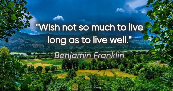 "Benjamin Franklin quote: ""Wish not so much to live long as to live well."""