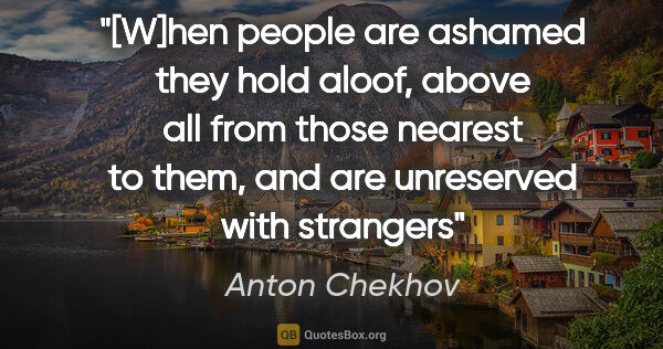 "Anton Chekhov quote: ""[W]hen people are ashamed they hold aloof, above all from..."""