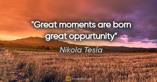 "Nikola Tesla quote: ""Great moments are born great oppurtunity"""