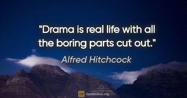 "Alfred Hitchcock quote: ""Drama is real life with all the boring parts cut out."""
