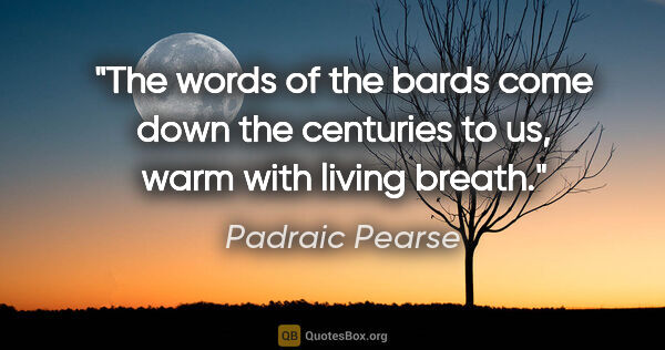 "Padraic Pearse quote: ""The words of the bards come down the centuries to us, warm..."""