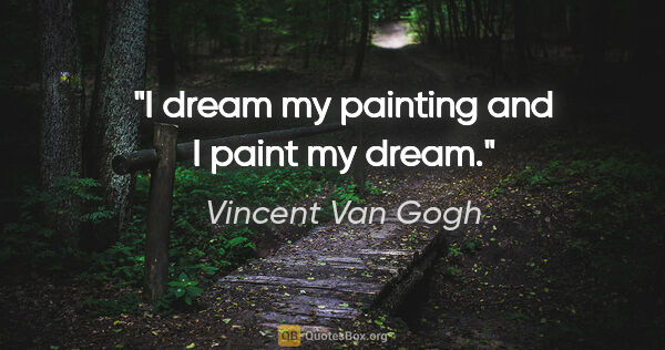"Vincent Van Gogh quote: ""I dream my painting and I paint my dream."""