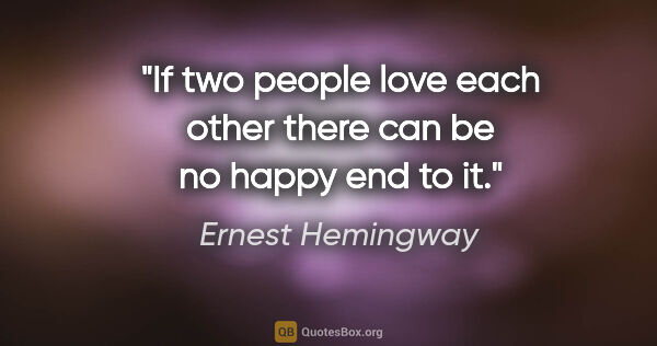 "Ernest Hemingway quote: ""If two people love each other there can be no happy end to it."""
