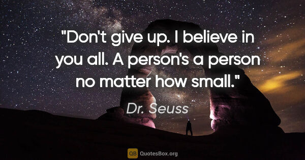 "Dr. Seuss quote: ""Don't give up. I believe in you all. A person's a person no..."""